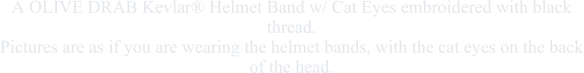 A OLIVE DRAB Kevlar® Helmet Band w/ Cat Eyes embroidered with black thread.Pictures are as if you are wearing the helmet bands, with the cat eyes on the back of the head.