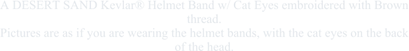 A DESERT SAND Kevlar® Helmet Band w/ Cat Eyes embroidered with Brown thread.Pictures are as if you are wearing the helmet bands, with the cat eyes on the back of the head.